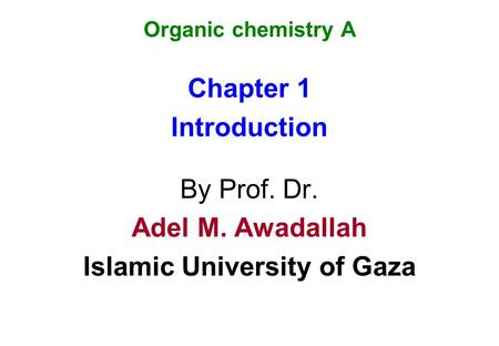 Organic chemistry A Chapter 1 Introduction By Prof. Dr. Adel M. Awadallah Islamic University of Gaza.