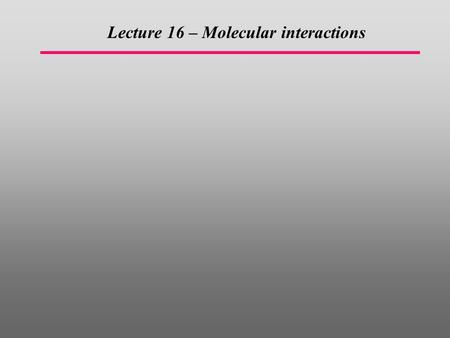 Lecture 16 – Molecular interactions.  Properties of ideal and non-ideal (interacting) gases can be calculated from the partition function and therefore.