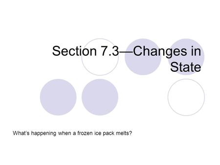 Section 7.3—Changes in State What's happening when a frozen ice pack melts?