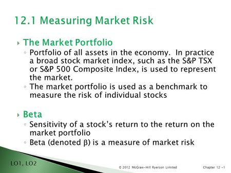 © 2012 McGraw-Hill Ryerson LimitedChapter 12 -1  The Market Portfolio ◦ Portfolio of all assets in the economy. In practice a broad stock market index,