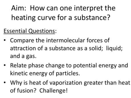 Aim: How can one interpret the heating curve for a substance? Essential Questions: Compare the intermolecular forces of attraction of a substance as a.