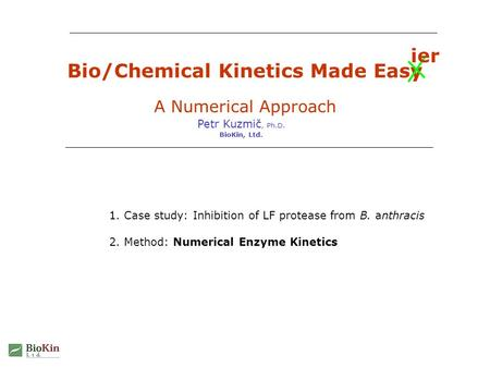 Bio/Chemical Kinetics Made Easy A Numerical Approach Petr Kuzmič, Ph.D. BioKin, Ltd. 1. Case study: Inhibition of LF protease from B. anthracis 2. Method: