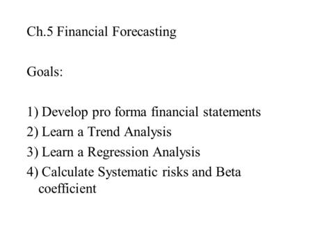 Ch.5 Financial Forecasting Goals: 1) Develop pro forma financial statements 2) Learn a Trend Analysis 3) Learn a Regression Analysis 4) Calculate Systematic.