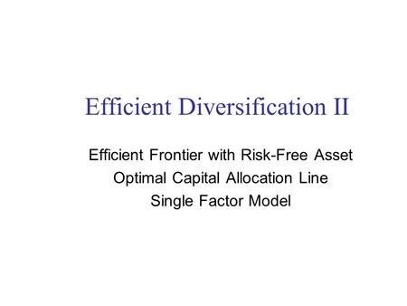 Efficient Diversification II Efficient Frontier with Risk-Free Asset Optimal Capital Allocation Line Single Factor Model.