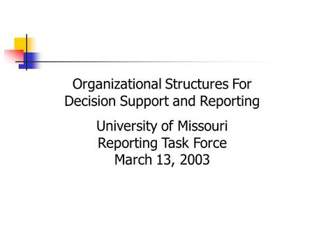 Organizational Structures For Decision Support and Reporting University of Missouri Reporting Task Force March 13, 2003.