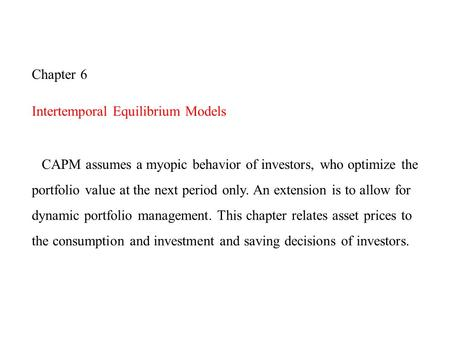 Chapter 6 Intertemporal Equilibrium Models CAPM assumes a myopic behavior of investors, who optimize the portfolio value at the next period only. An extension.