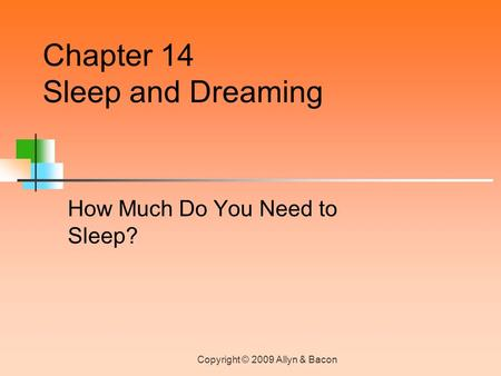 Copyright © 2009 Allyn & Bacon How Much Do You Need to Sleep? Chapter 14 Sleep and Dreaming.