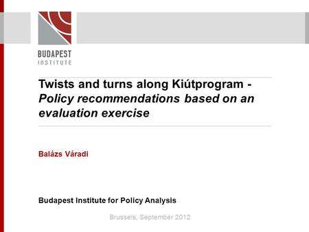 Twists and turns along Kiútprogram - Policy recommendations based on an evaluation exercise Balázs Váradi Budapest Institute for Policy Analysis Brussels,