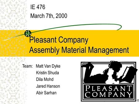 Pleasant Company Assembly Material Management IE 476 March 7th, 2000 Team: Matt Van Dyke Kristin Shuda Dila Mohd Jared Hanson Abir Sarhan.