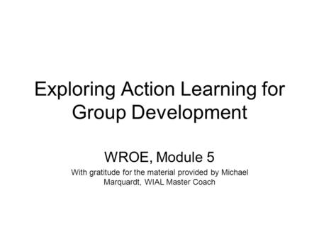 Exploring Action Learning for Group Development WROE, Module 5 With gratitude for the material provided by Michael Marquardt, WIAL Master Coach.