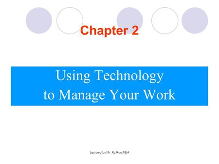 Lectured by Mr. Ry Ron,MBA Chapter 2 Using Technology to Manage Your Work.