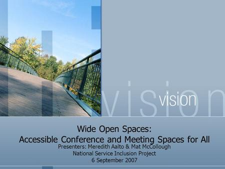 Wide Open Spaces: Accessible Conference and Meeting Spaces for All Presenters: Meredith Aalto & Mat McCollough National Service Inclusion Project 6 September.