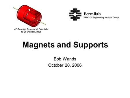 Magnets and Supports Bob Wands October 20, 2006 PPD/MD/Engineering Analysis Group Fermilab 4 th Concept Detector at Fermilab 19-20 October, 2006.
