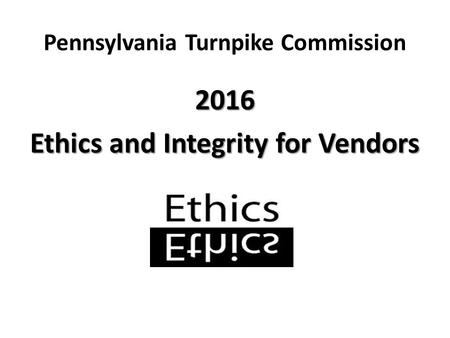 Pennsylvania Turnpike Commission 2016 Ethics and Integrity for Vendors.