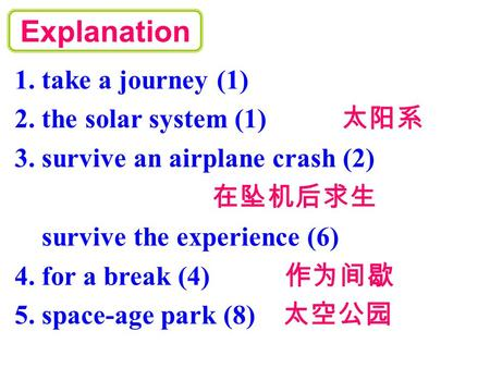1. take a journey (1) 2. the solar system (1) 太阳系 3. survive an airplane crash (2) 在坠机后求生 survive the experience (6) 4. for a break (4) 作为间歇 5. space-age.