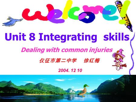 仪征市第二中学 徐红梅 2004. 12 10 Dealing with common injuries Unit 8 Integrating skills.