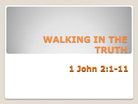 WALKING IN THE TRUTH 1 John 2:1-11. The Seriousness of Sin Christ: Atoning Sacrifice and Advocate Living a True Christ-like Life.