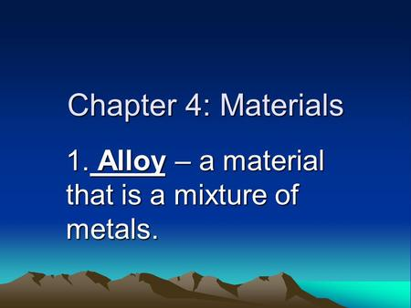 Chapter 4: Materials 1. Alloy – a material that is a mixture of metals.