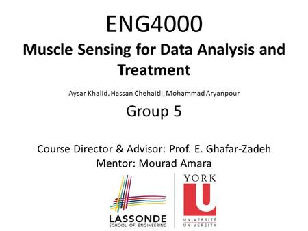 ENG4000 Muscle Sensing for Data Analysis and Treatment Aysar Khalid, Hassan Chehaitli, Mohammad Aryanpour Group 5 Course Director & Advisor: Prof. E. Ghafar-Zadeh.