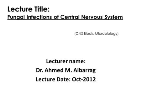 Lecturer name: Dr. Ahmed M. Albarrag Lecture Date: Oct-2012 Lecture Title: Fungal Infections of Central Nervous System (CNS Block, Microbiology)