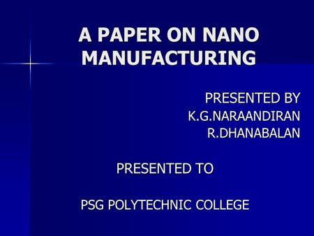 A PAPER ON NANO MANUFACTURING PRESENTED BY K.G.NARAANDIRANR.DHANABALAN PRESENTED TO PSG POLYTECHNIC COLLEGE.