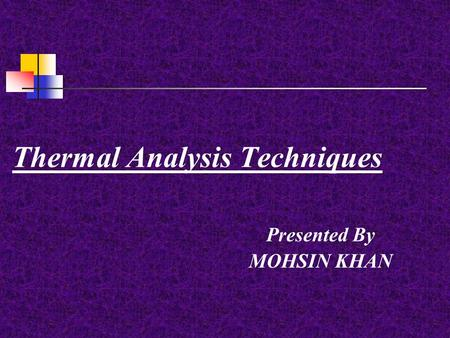 Thermal Analysis Techniques Presented By MOHSIN KHAN.