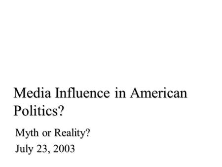 Media Influence in American Politics? Myth or Reality? July 23, 2003.