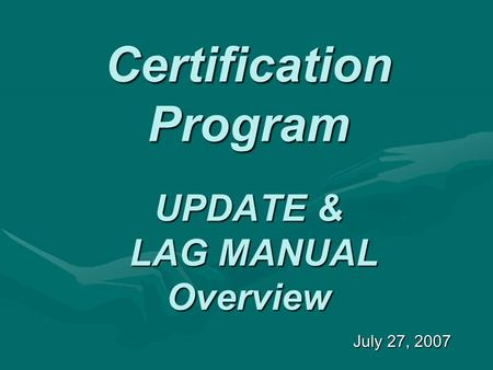 Certification Program UPDATE & LAG MANUAL Overview July 27, 2007.