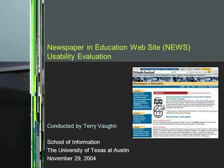 Newspaper in Education Web Site (NEWS) Usability Evaluation Conducted by Terry Vaughn School of Information The University of Texas at Austin November.