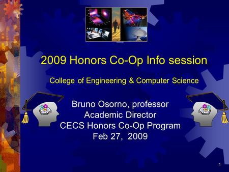 1 2009 Honors Co-Op Info session College of Engineering & Computer Science Bruno Osorno, professor Academic Director CECS Honors Co-Op Program Feb 27,