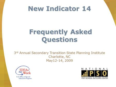 New Indicator 14 Frequently Asked Questions Frequently Asked Questions 3 rd Annual Secondary Transition State Planning Institute Charlotte, NC May12-14,