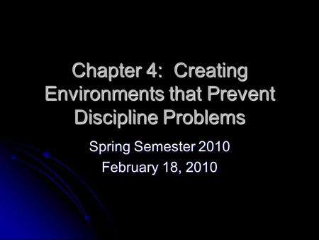 Chapter 4: Creating Environments that Prevent Discipline Problems Spring Semester 2010 February 18, 2010.