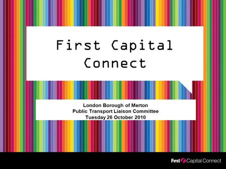 First Capital Connect London Borough of Merton Public Transport Liaison Committee Tuesday 26 October 2010.
