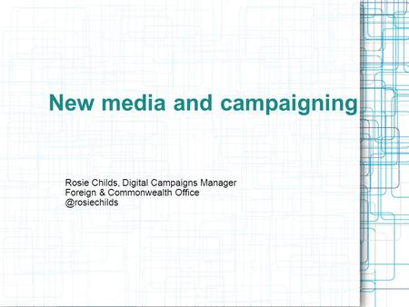 New media and campaigning Rosie Childs, Digital Campaigns Manager Foreign & Commonwealth