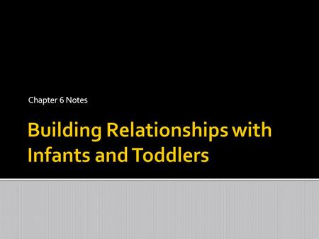 Chapter 6 Notes  Children need strong, positive relationships with adults in order to thrive in all areas of development. These relationships are supported.