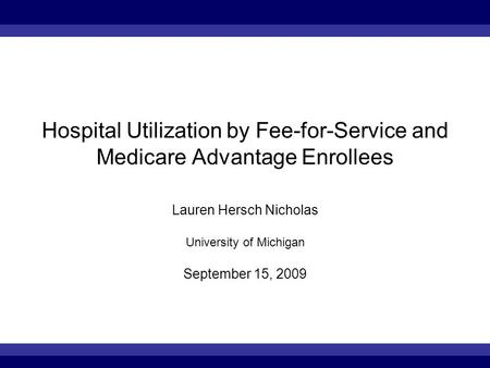 Hospital Utilization by Fee-for-Service and Medicare Advantage Enrollees Lauren Hersch Nicholas University of Michigan September 15, 2009.