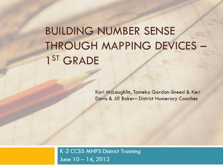 BUILDING NUMBER SENSE THROUGH MAPPING DEVICES – 1 ST GRADE K-2 CCSS MNPS District Training June 10 – 14, 2013 Kari McLaughlin, Tameka Gordon-Sneed & Keri.