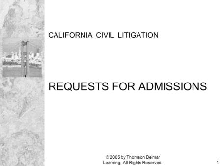 © 2005 by Thomson Delmar Learning. All Rights Reserved.1 CALIFORNIA CIVIL LITIGATION REQUESTS FOR ADMISSIONS.