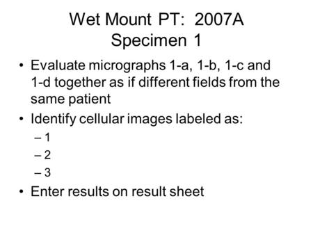 Wet Mount PT: 2007A Specimen 1 Evaluate micrographs 1-a, 1-b, 1-c and 1-d together as if different fields from the same patient Identify cellular images.