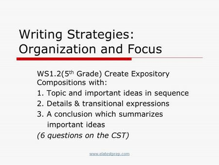 Www.elatestprep.com Writing Strategies: Organization and Focus WS1.2(5 th Grade) Create Expository Compositions with: 1. Topic and important ideas in sequence.