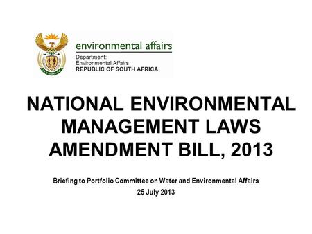 NATIONAL ENVIRONMENTAL MANAGEMENT LAWS AMENDMENT BILL, 2013 Briefing to Portfolio Committee on Water and Environmental Affairs 25 July 2013.