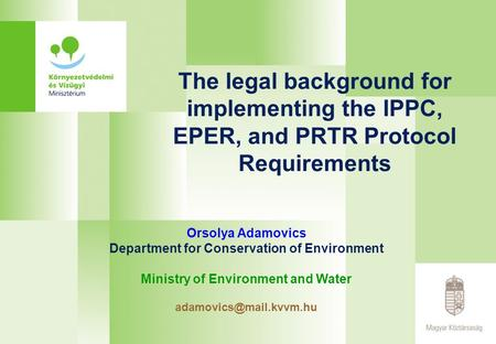 The legal background for implementing the IPPC, EPER, and PRTR Protocol Requirements Orsolya Adamovics Department for Conservation of Environment Ministry.