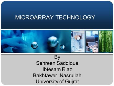 MICROARRAY TECHNOLOGY By Sehreen Saddique Ibtesam Riaz Bakhtawer Nasrullah University of Gujrat.