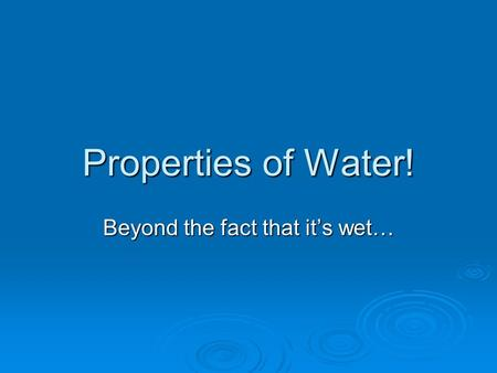 Properties of Water! Beyond the fact that it's wet…