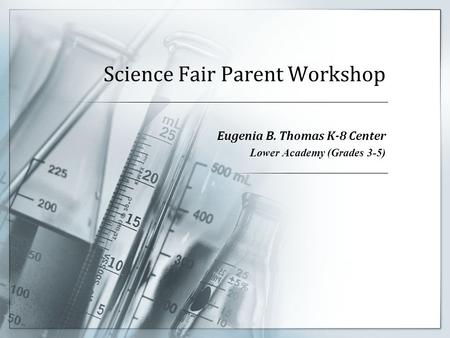 Science Fair Parent Workshop Eugenia B. Thomas K-8 Center Lower Academy (Grades 3-5)