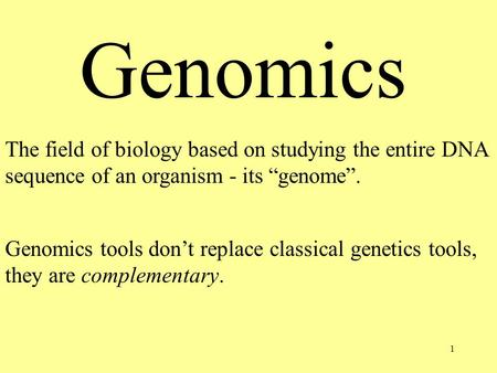 "1 Genomics The field of biology based on studying the entire DNA sequence of an organism - its ""genome"". Genomics tools don't replace classical genetics."