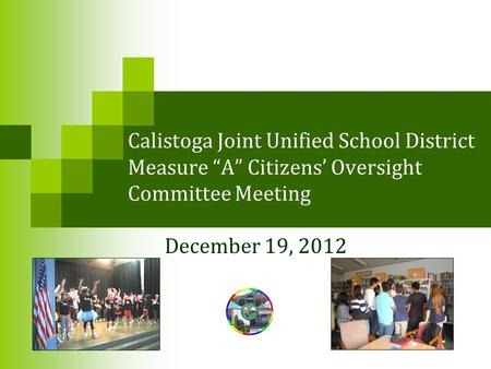 "Calistoga Joint Unified School District Measure ""A"" Citizens' Oversight Committee Meeting December 19, 2012."