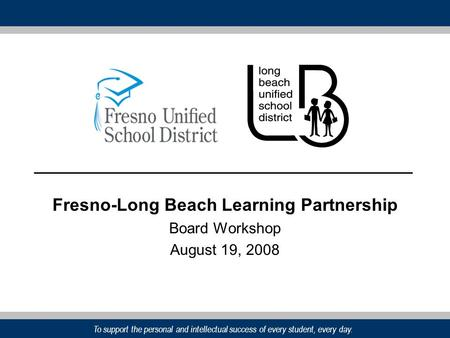 To support the personal and intellectual success of every student, every day. Fresno-Long Beach Learning Partnership Board Workshop August 19, 2008.