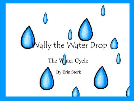 Wally the Water Drop The Water Cycle By Erin Stork.