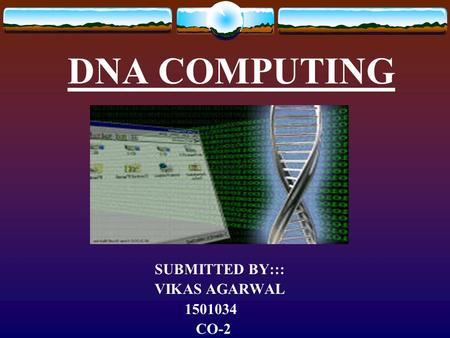 DNA COMPUTING SUBMITTED BY::: VIKAS AGARWAL 1501034 CO-2.